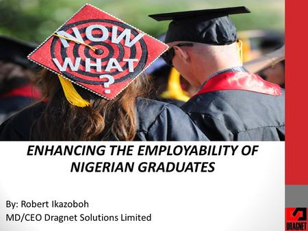 ENHANCING THE EMPLOYABILITY OF NIGERIAN GRADUATES By: Robert Ikazoboh MD/CEO Dragnet Solutions Limited.
