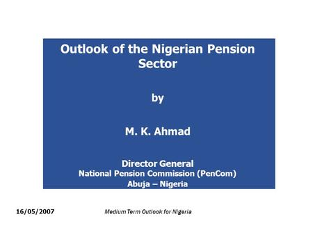 Outlook of the Nigerian Pension Sector by M. K. Ahmad Director General National Pension Commission (PenCom) Abuja – Nigeria 16/05/2007 Medium Term Outlook.