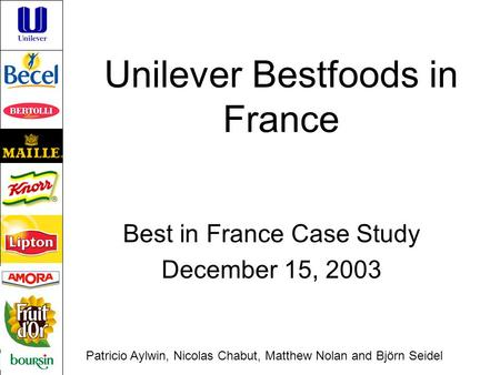 Unilever Bestfoods in France Best in France Case Study December 15, 2003 Patricio Aylwin, Nicolas Chabut, Matthew Nolan and Björn Seidel.