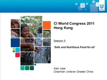 Alan Jope Chairman Unilever Greater China CI World Congress 2011 Hong Kong Session 5 'Safe and Nutritious Food for all'