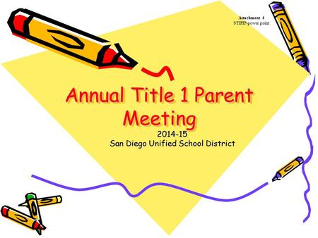 Annual Title 1 Parent Meeting Annual Title 1 Parent Meeting 2014-15 San Diego Unified School District Attachment 4 STIPIP-power point.