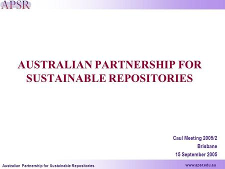 Www.apsr.edu.au Australian Partnership for Sustainable Repositories AUSTRALIAN PARTNERSHIP FOR SUSTAINABLE REPOSITORIES Caul Meeting 2005/2 Brisbane 15.