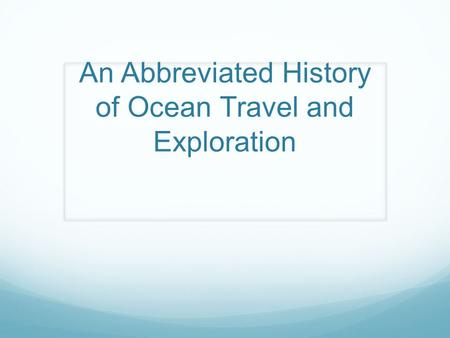 An Abbreviated History of Ocean Travel and Exploration.