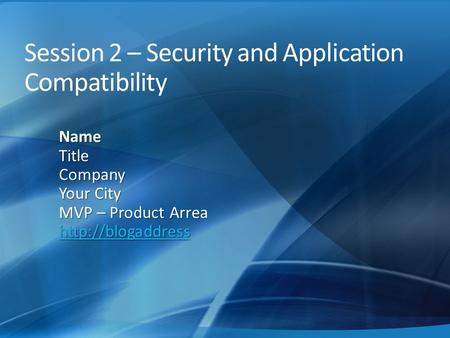 Session 2 – Security and Application Compatibility NameTitleCompany Your City MVP – Product Arrea