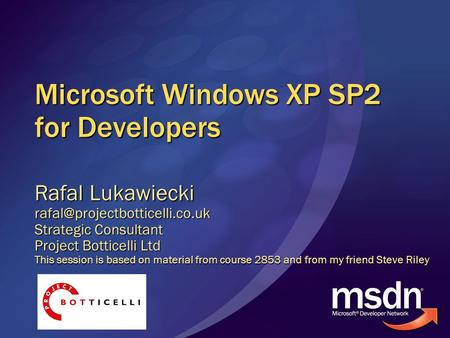 Microsoft Windows XP SP2 for Developers Rafal Lukawiecki Strategic Consultant Project Botticelli Ltd This session is based.