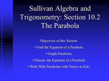Sullivan Algebra and Trigonometry: Section 10.2 The Parabola Objectives of this Section Find the Equation of a Parabola Graph Parabolas Discuss the Equation.