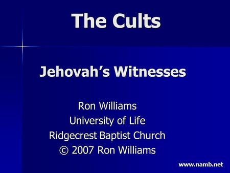 The Cults Ron Williams University of Life Ridgecrest Baptist Church © 2007 Ron Williams Jehovah's Witnesses www.namb.net.