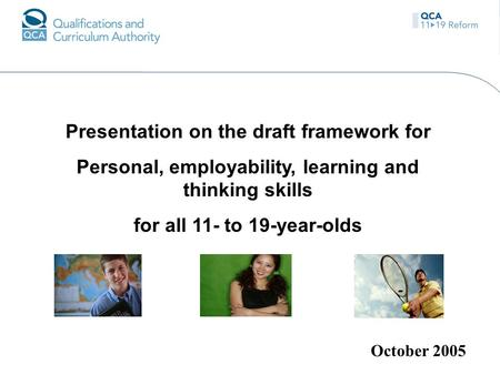 Presentation on the draft framework for Personal, employability, learning and thinking skills for all 11- to 19-year-olds October 2005.