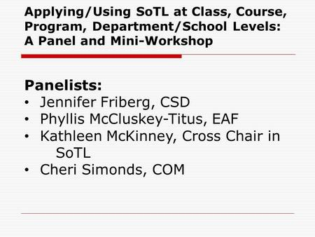 Applying/Using SoTL at Class, Course, Program, Department/School Levels: A Panel and Mini-Workshop Panelists: Jennifer Friberg, CSD Phyllis McCluskey-Titus,