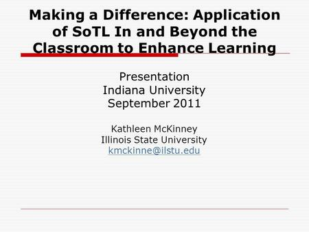 Making a Difference: Application of SoTL In and Beyond the Classroom to Enhance Learning Presentation Indiana University September 2011 Kathleen McKinney.
