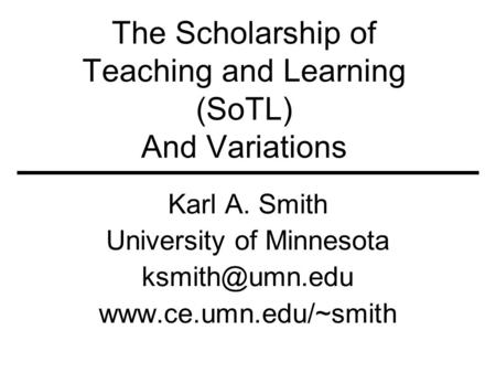 The Scholarship of Teaching and Learning (SoTL) And Variations Karl A. Smith University of Minnesota