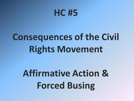 HC #5 Consequences of the Civil Rights Movement Affirmative Action & Forced Busing.