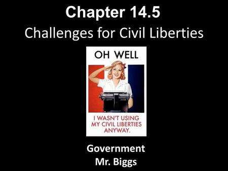 Challenges for Civil Liberties Chapter 14.5 Government Mr. Biggs.