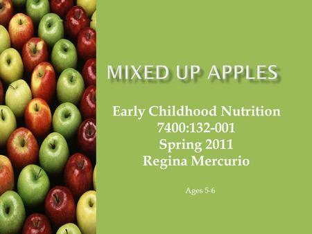 Early Childhood Nutrition 7400:132-001 Spring 2011 Regina Mercurio Ages 5-6.