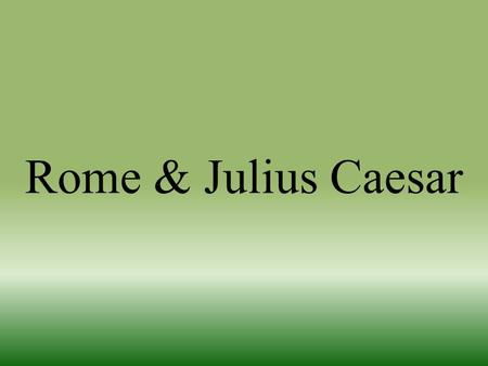 Rome & Julius Caesar. Change in Rome There was a change in Romans from the Rome first ideal Roman leaders start to put their own needs first There are.