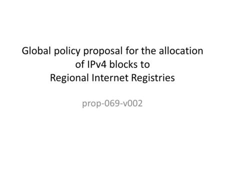 Global policy proposal for the allocation of IPv4 blocks to Regional Internet Registries prop-069-v002.