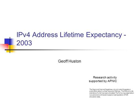 IPv4 Address Lifetime Expectancy - 2003 Geoff Huston Research activity supported by APNIC The Regional Internet Registries s do not make forecasts or predictions.