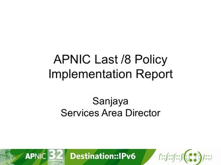 APNIC Last /8 Policy Implementation Report Sanjaya Services Area Director.