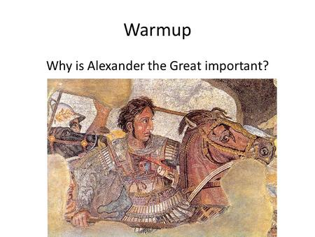 Warmup Why is Alexander the Great important?. Tuesday: Writing Madness! Analyze the cultural and political changes and continuities in ONE of the following.