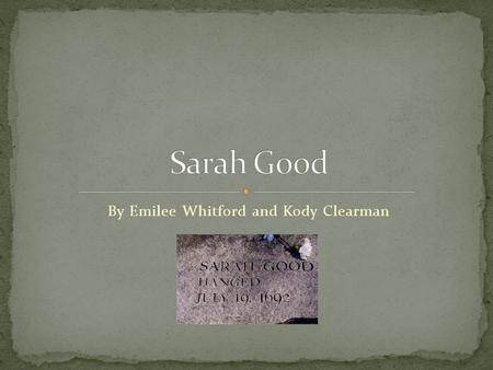 By Emilee Whitford and Kody Clearman. Sarah good was one of the first women of 3 to be accused and convicted of witchcraft. Was hanged Lived in the Salem.