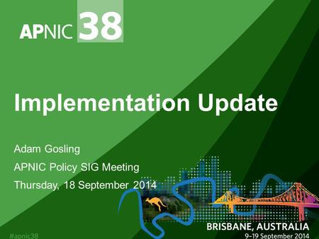 Implementation Update Adam Gosling APNIC Policy SIG Meeting Thursday, 18 September 2014.