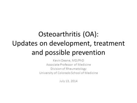 Osteoarthritis (OA): Updates on development, treatment and possible prevention Kevin Deane, MD/PhD Associate Professor of Medicine Division of Rheumatology.