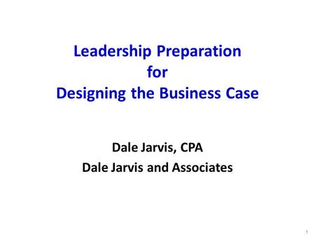 Leadership Preparation for Designing the Business Case Dale Jarvis, CPA Dale Jarvis and Associates 1.