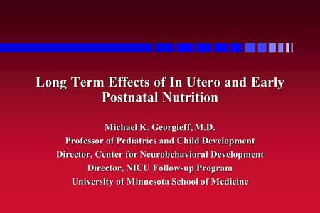 Long Term Effects of In Utero and Early Postnatal Nutrition Michael K. Georgieff, M.D. Professor of Pediatrics and Child Development Director, Center for.