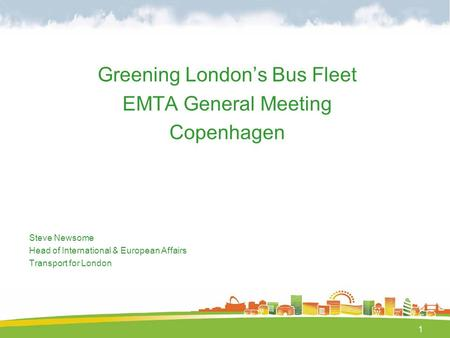 1 Greening London's Bus Fleet EMTA General Meeting Copenhagen Steve Newsome Head of International & European Affairs Transport for London.