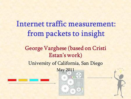 George Varghese (based on Cristi Estan's work) University of California, San Diego May 2011 Internet traffic measurement: from packets to insight.