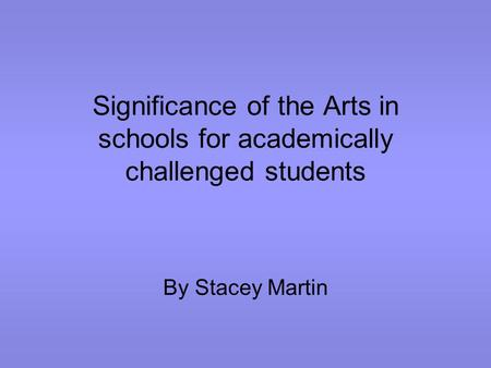 Significance of the Arts in schools for academically challenged students By Stacey Martin.
