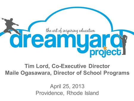 Tim Lord, Co-Executive Director Maile Ogasawara, Director of School Programs April 25, 2013 Providence, Rhode Island.