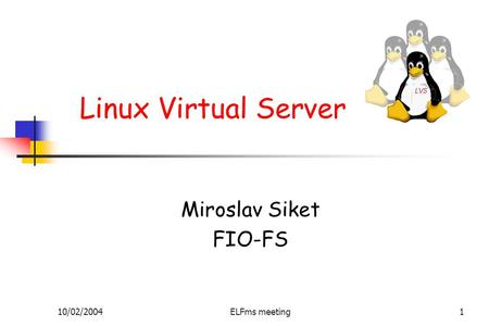 10/02/2004ELFms meeting1 Linux Virtual Server Miroslav Siket FIO-FS.