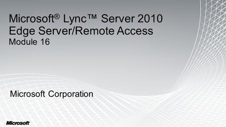 Microsoft ® Lync™ Server 2010 Edge Server/Remote Access Module 16 Microsoft Corporation.