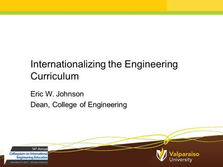 Internationalizing the Engineering Curriculum Eric W. Johnson Dean, College of Engineering.