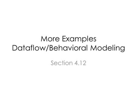 More Examples Dataflow/Behavioral Modeling Section 4.12.