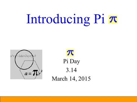 Introducing Pi Pi Day 3.14 March 14, 2015 What is Pi? Pi is the ratio of the circumference of a circle to the diameter. = Circumference of circle / Diameter.