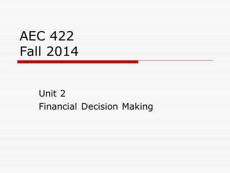AEC 422 Fall 2014 Unit 2 Financial Decision Making.