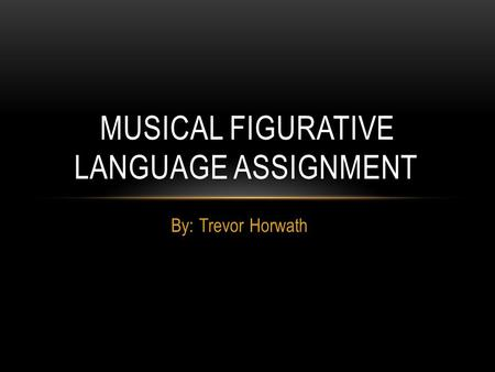 By: Trevor Horwath MUSICAL FIGURATIVE LANGUAGE ASSIGNMENT.