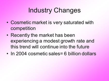 Industry Changes Cosmetic market is very saturated with competition Recently the market has been experiencing a modest growth rate and this trend will.