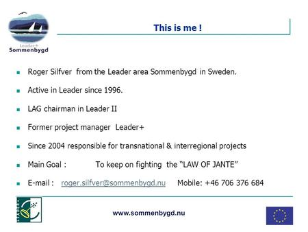 Www.sommenbygd.nu This is me ! Roger Silfver from the Leader area Sommenbygd in Sweden. Active in Leader since 1996. LAG chairman in Leader II Former project.