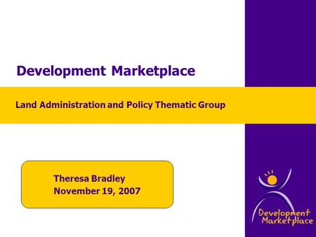 Development Marketplace Theresa Bradley November 19, 2007 Land Administration and Policy Thematic Group.