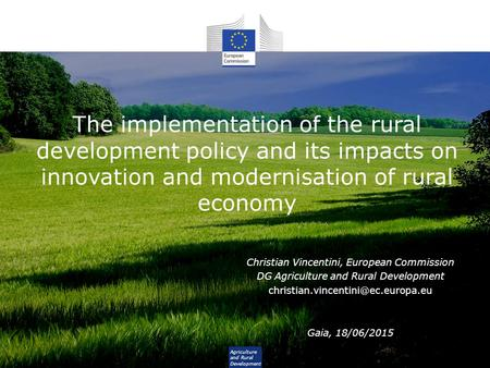 The implementation of the rural development policy and its impacts on innovation and modernisation of rural economy Christian Vincentini, European Commission.