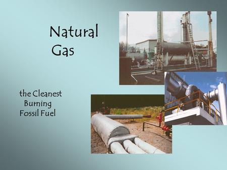 Natural Gas the Cleanest Burning Fossil Fuel.