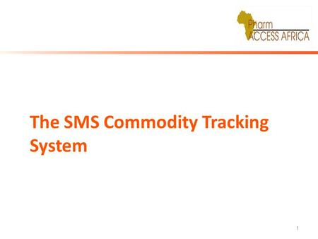 1 The SMS Commodity Tracking System. About The System The SMS system is a simplified electronic tool for Tracking & Monitoring availability of Family.