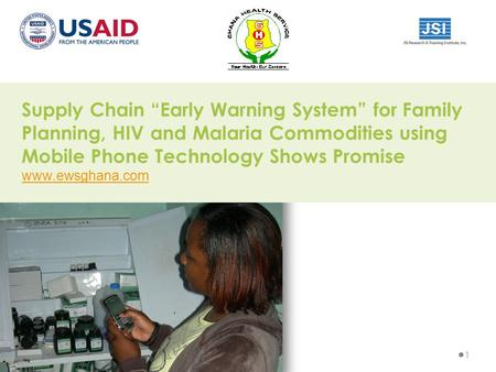 "Supply Chain ""Early Warning System"" for Family Planning, HIV and Malaria Commodities using Mobile Phone Technology Shows Promise www.ewsghana.com 1."