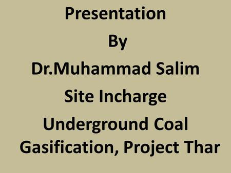 Presentation By Dr.Muhammad Salim Site Incharge Underground Coal Gasification, Project Thar.