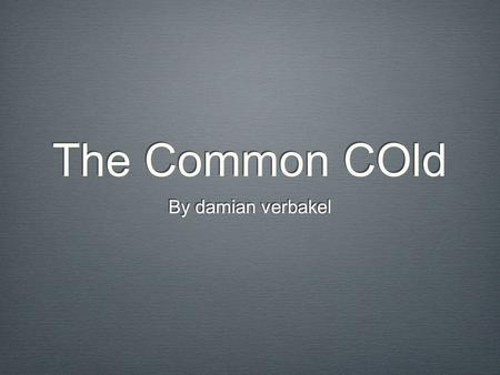 The Common COld By damian verbakel. What is the disease? The common cold is a viral infectious disease The common cold is also know as; nasopharyngitis,