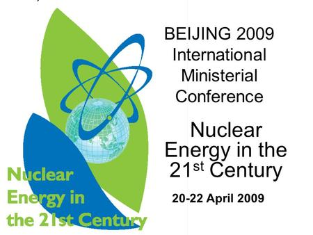 Nuclear Energy in the 21 st Century BEIJING 2009 International Ministerial Conference 20-22 April 2009.