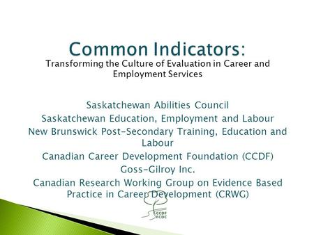 Transforming the Culture of Evaluation in Career and Employment Services Saskatchewan Abilities Council Saskatchewan Education, Employment and Labour New.